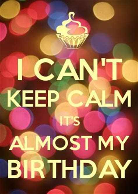 I Can't Keep Calm Because It's Almost My Birthday Pictures